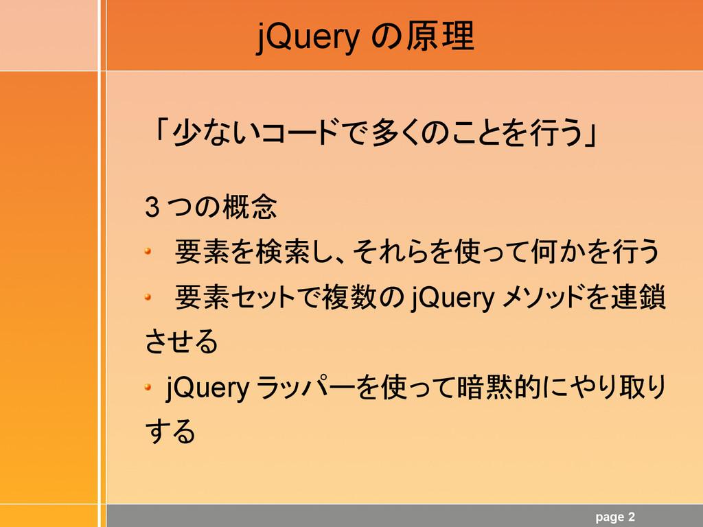 page 2 jQuery の原理 「少ないコードで多くのことを行う」 3 つの概念 要素を検...