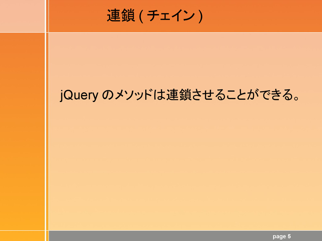 page 5 連鎖 ( チェイン ) jQuery のメソッドは連鎖させることができる。