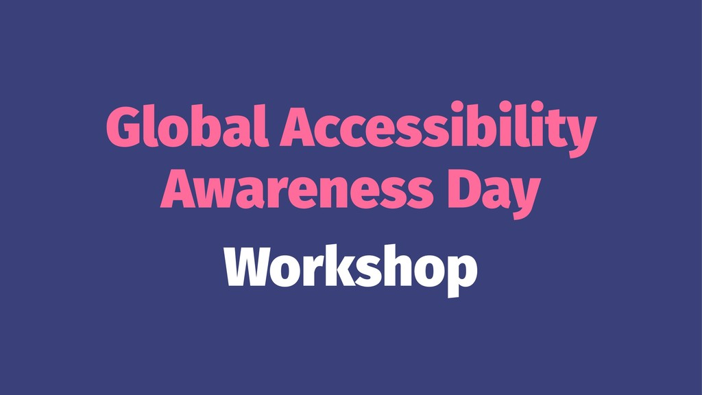 Global Accessibility Awareness Day Workshop