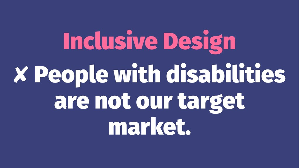 Inclusive Design ✘ People with disabilities are...