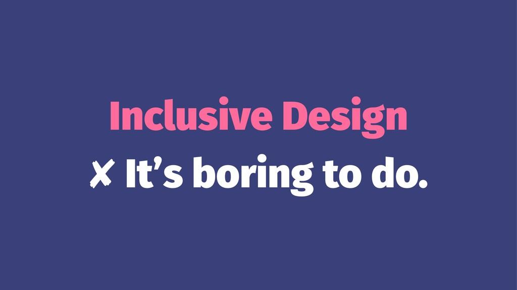 Inclusive Design ✘ It's boring to do.