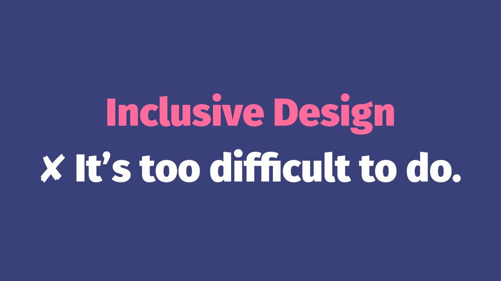 Inclusive Design ✘ It's too difficult to do.