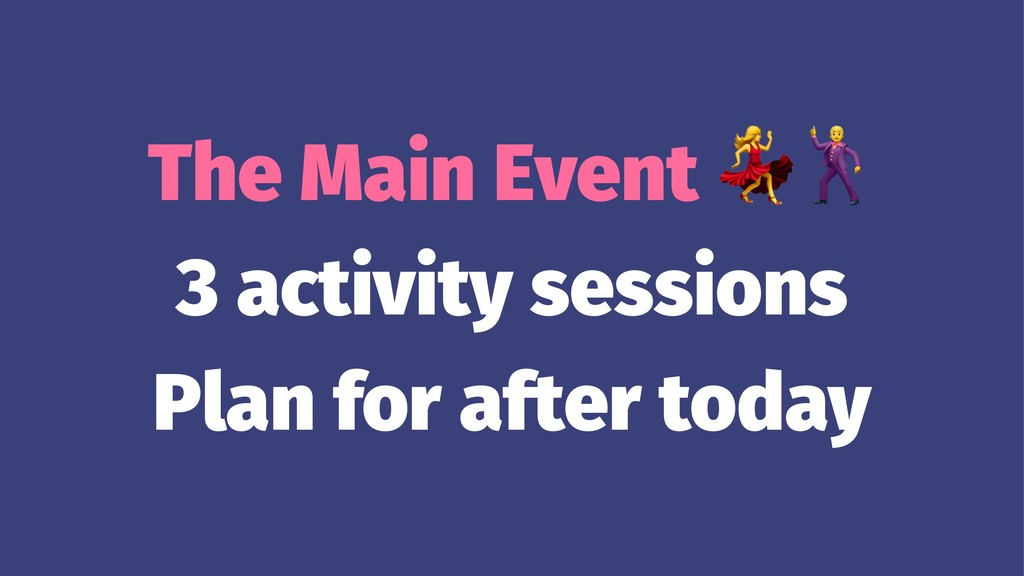 The Main Event 3 activity sessions Plan for aft...