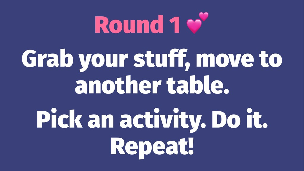 Round 1 Grab your stuff, move to another table....