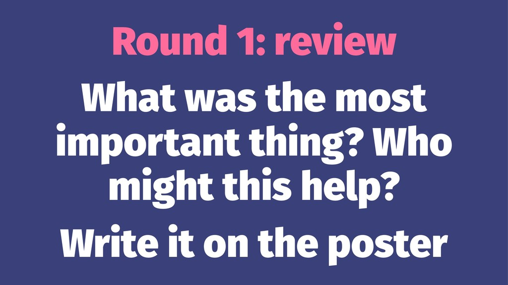Round 1: review What was the most important thi...