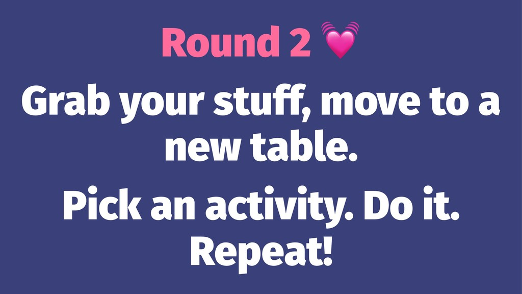 Round 2 Grab your stuff, move to a new table. P...