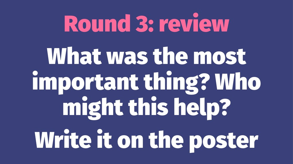 Round 3: review What was the most important thi...