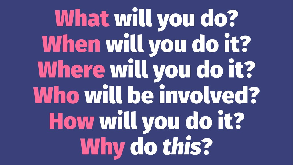 What will you do? When will you do it? Where wi...