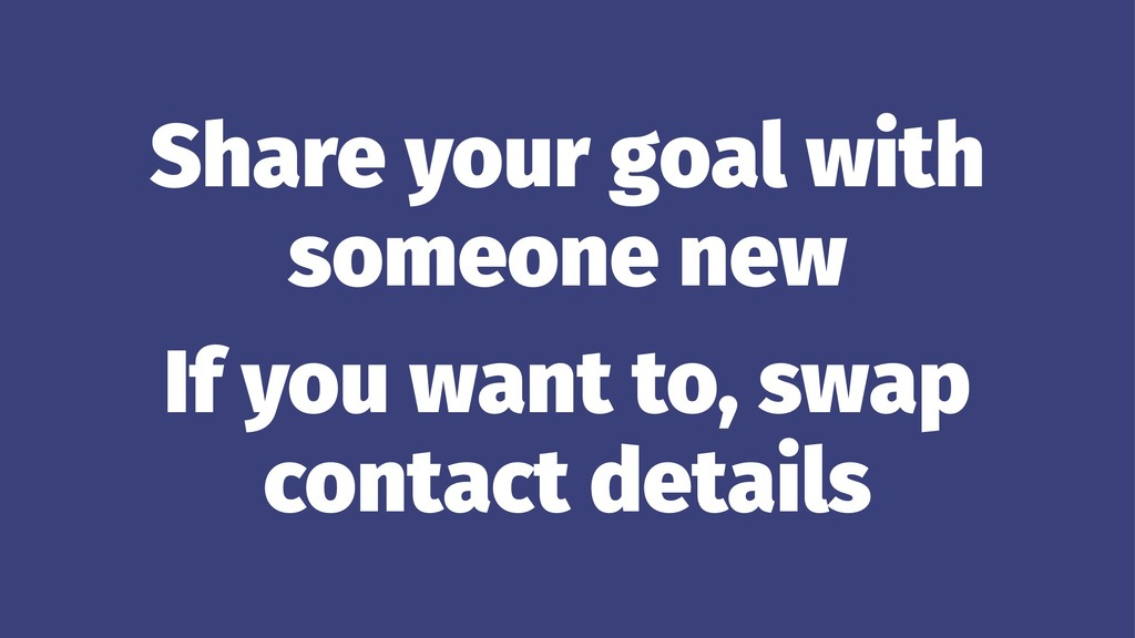 Share your goal with someone new If you want to...