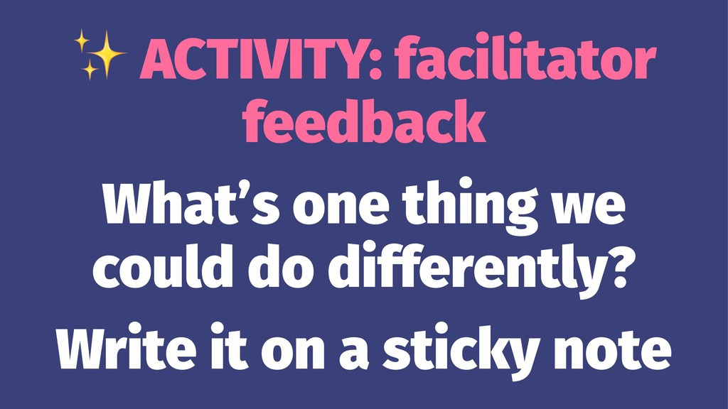 ✨ ACTIVITY: facilitator feedback What's one thi...