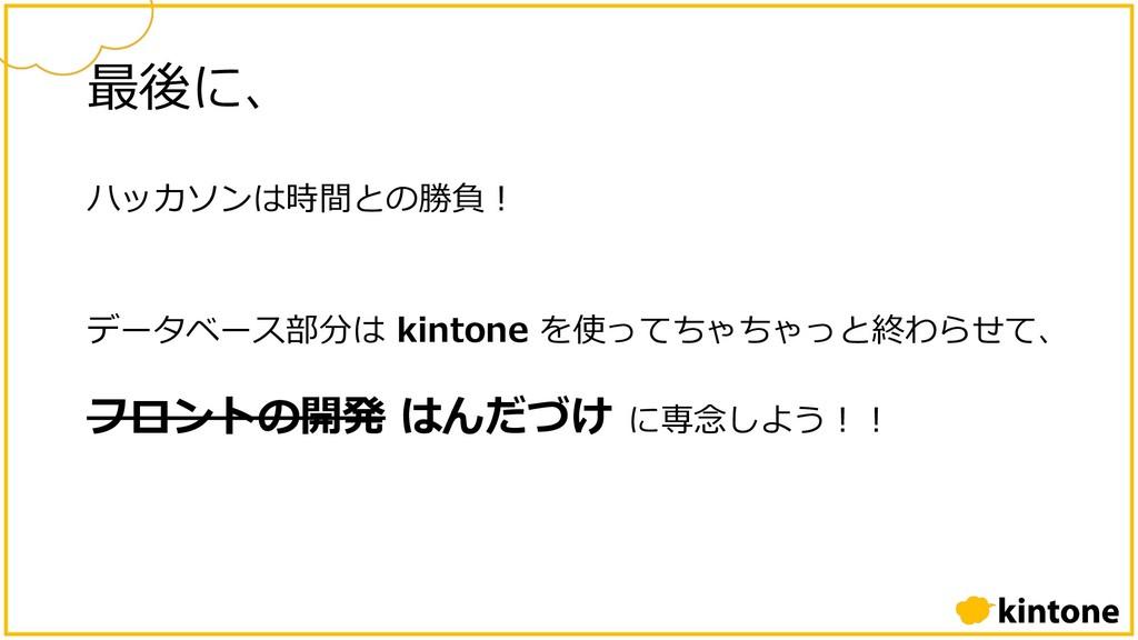 最後に、 ハッカソンは時間との勝負︕ データベース部分は kintone を使ってちゃちゃっと...