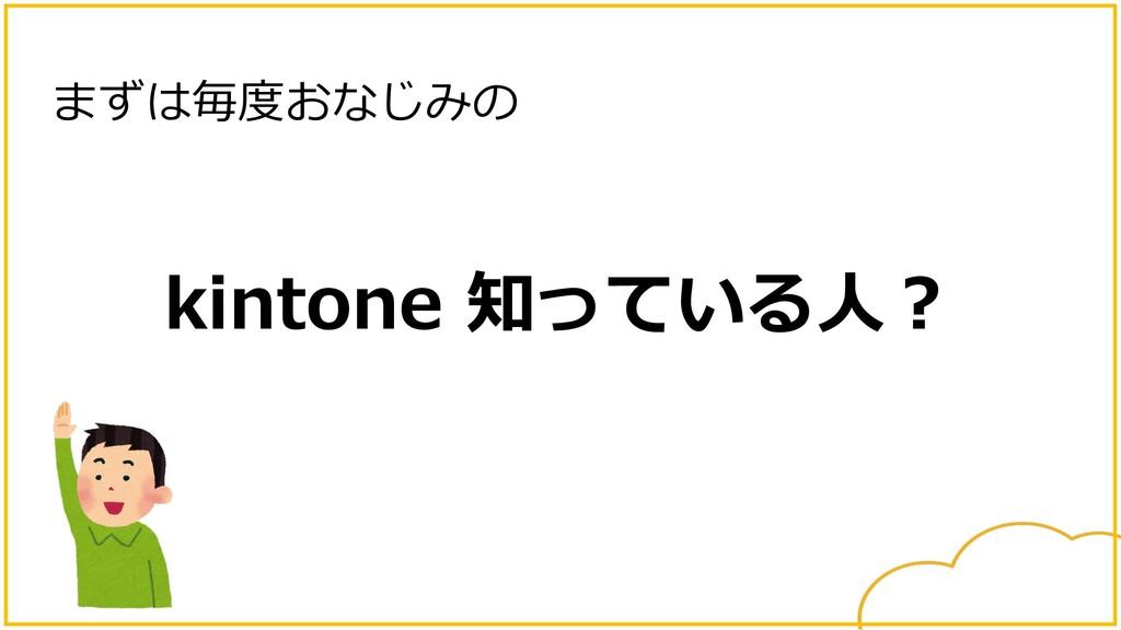 kintone 知っている⼈︖ まずは毎度おなじみの