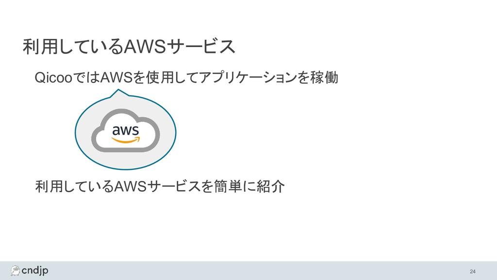 利用しているAWSサービス QicooではAWSを使用してアプリケーションを稼働 利用している...