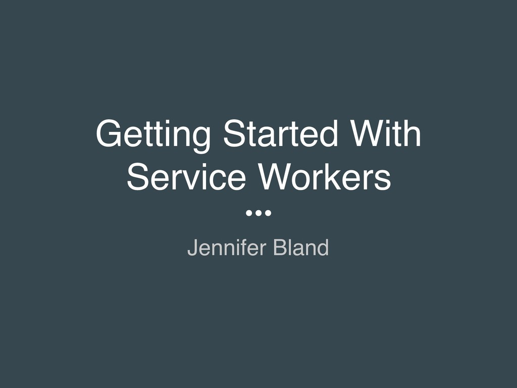 Getting Started With Service Workers Jennifer B...