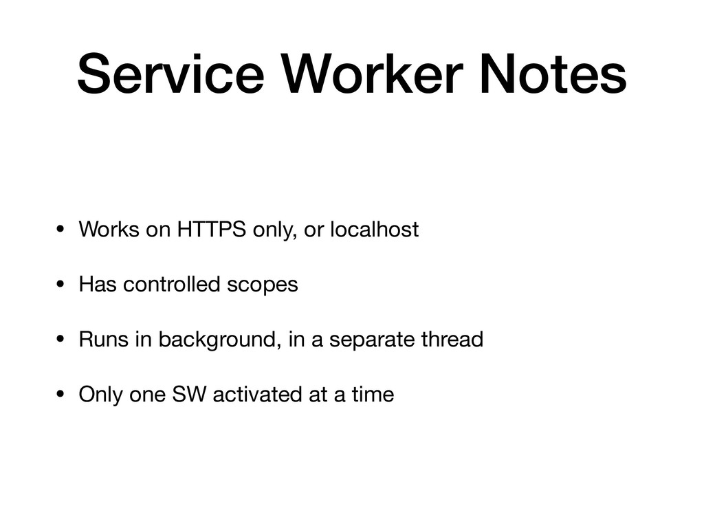 Service Worker Notes • Works on HTTPS only, or ...