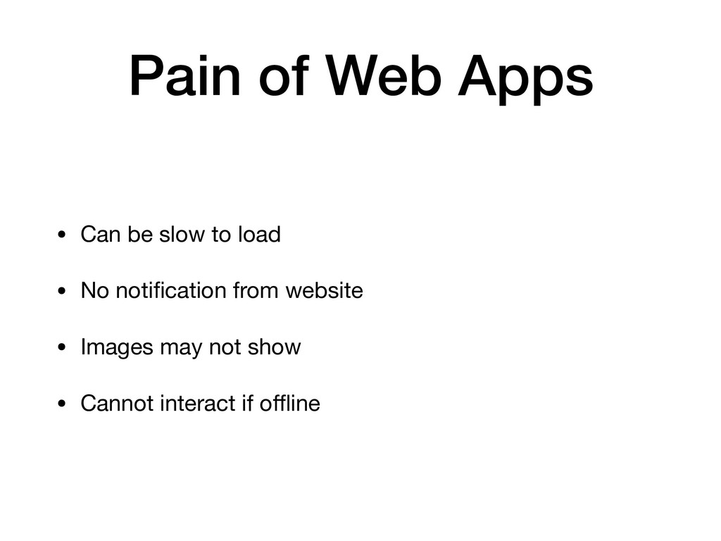 Pain of Web Apps • Can be slow to load  • No no...