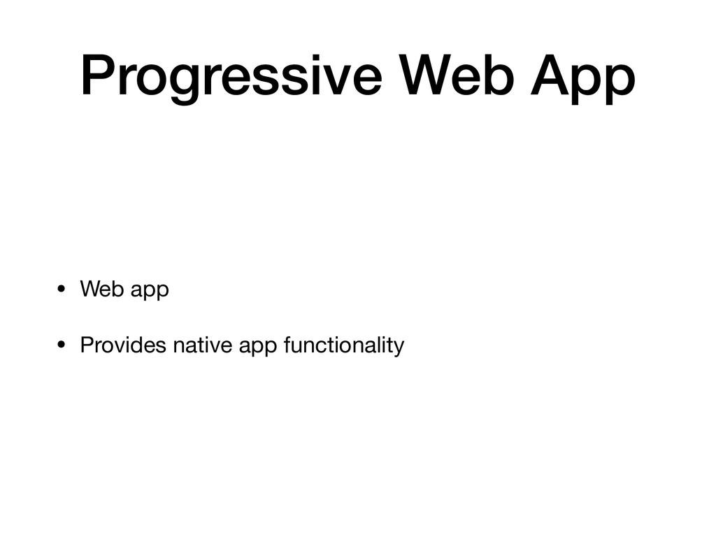 Progressive Web App • Web app  • Provides nativ...