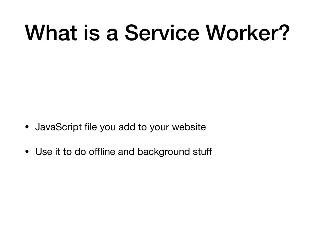 What is a Service Worker? • JavaScript file you ...