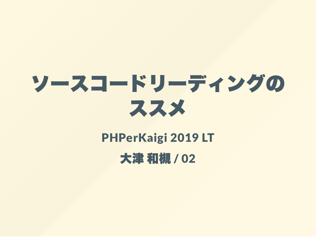 ソースコードリーディングの ススメ PHPerKaigi 2019 LT 大津 和槻 / 02