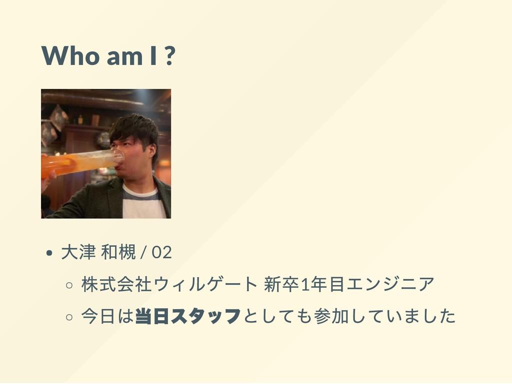 Who am I ? 大津 和槻 / 02 株式会社ウィルゲート 新卒1 年目エンジニア 今日...