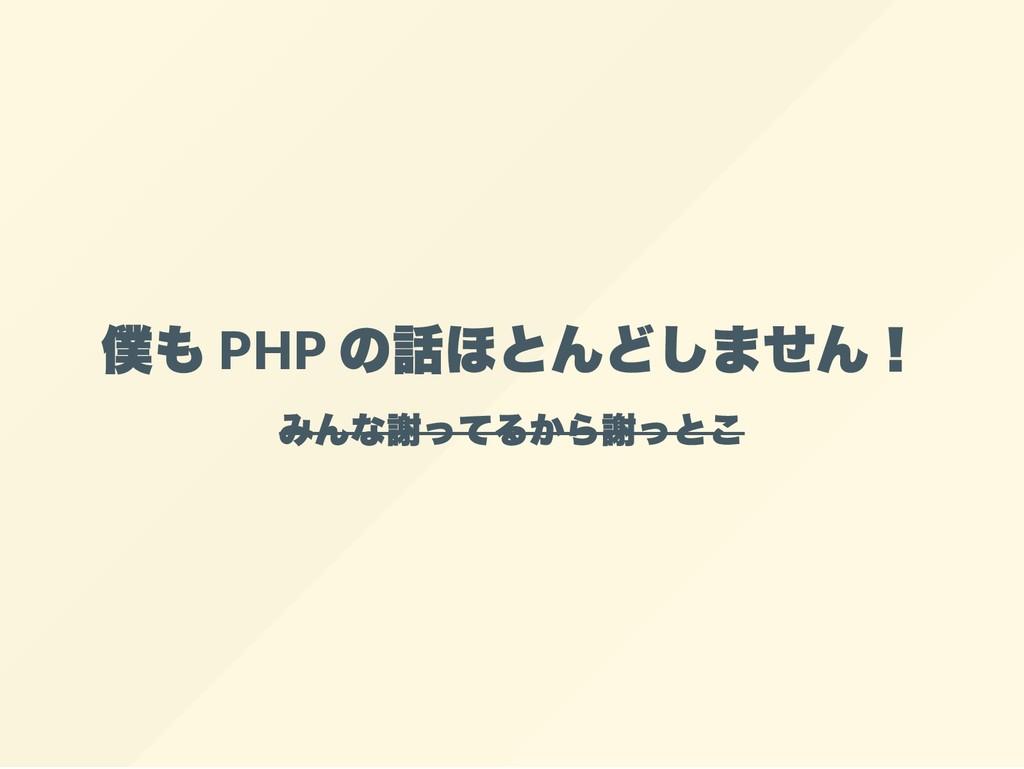 僕も PHP の話ほとんどしません! みんな謝ってるから謝っとこ