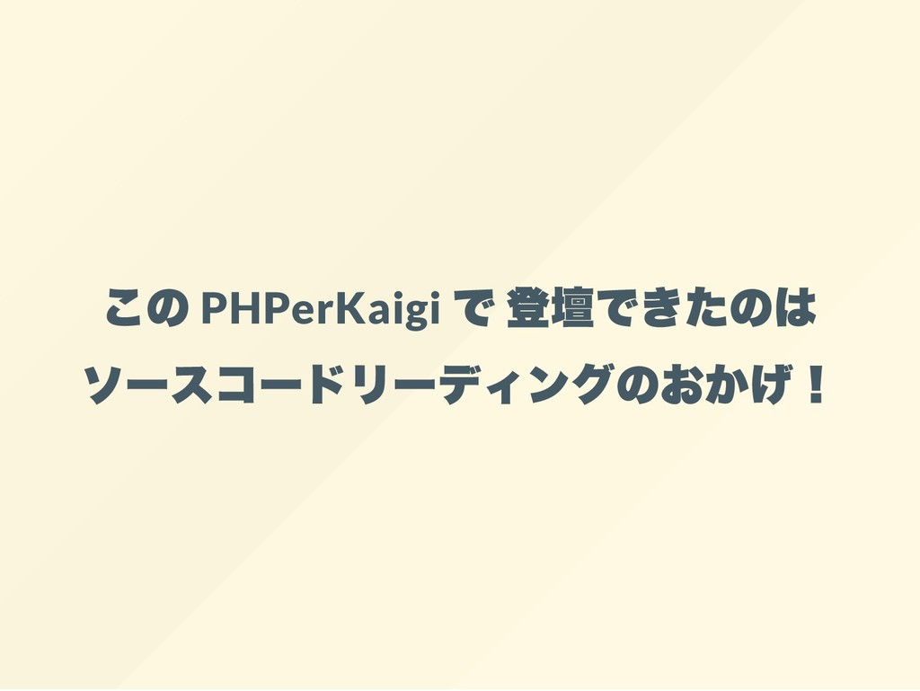 この PHPerKaigi で 登壇できたのは ソースコードリーディングのおかげ!