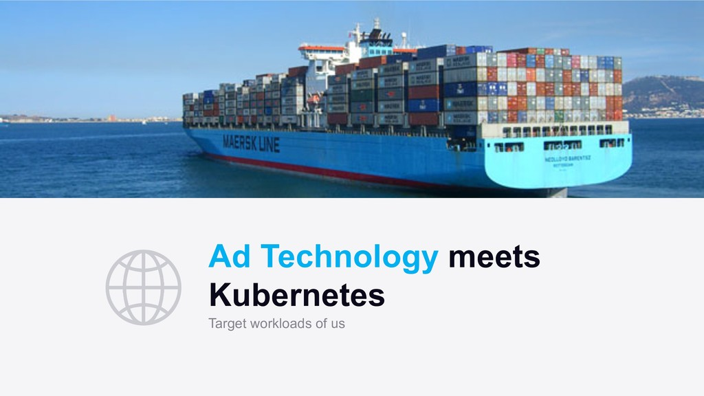 Ad Technology meets Kubernetes Target workloads...