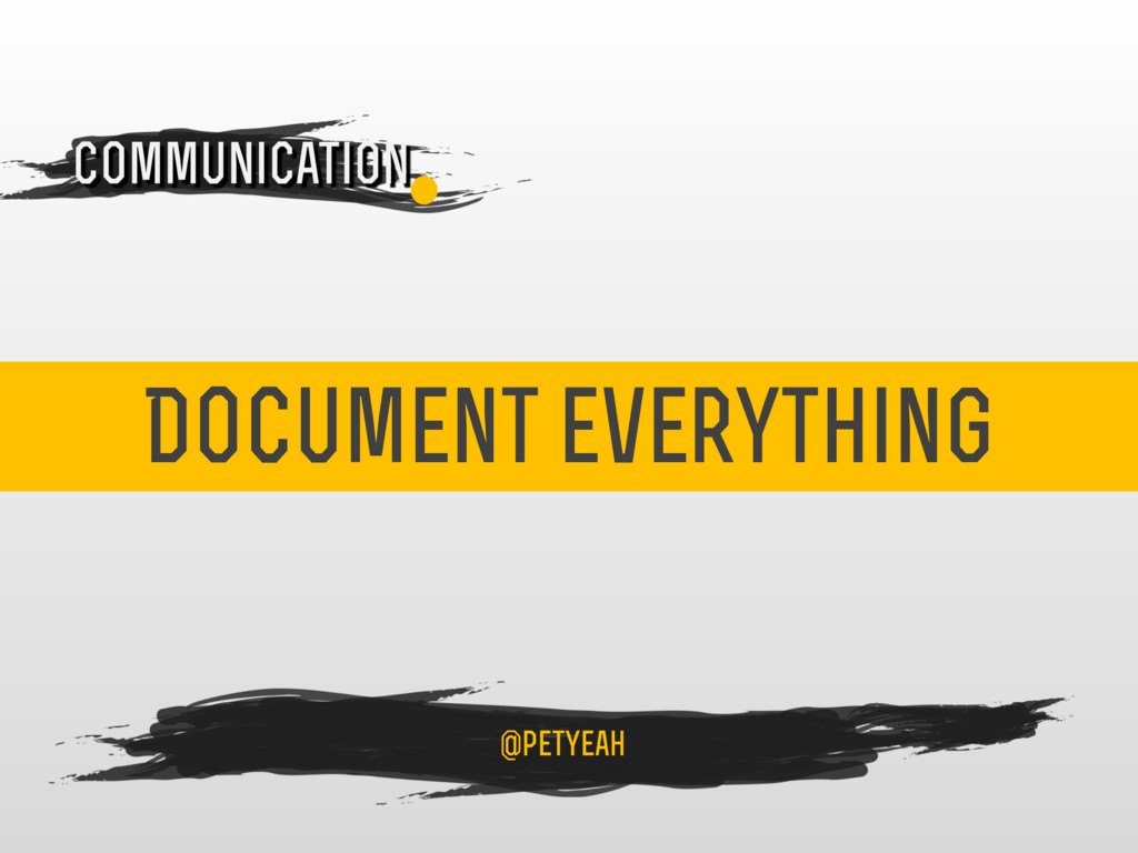 Document everything 4 Communication @petyeah