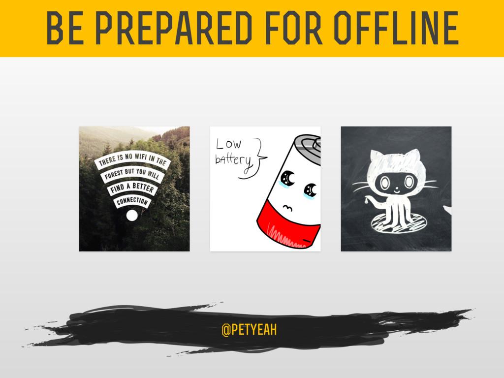 be prepared for offline @petyeah