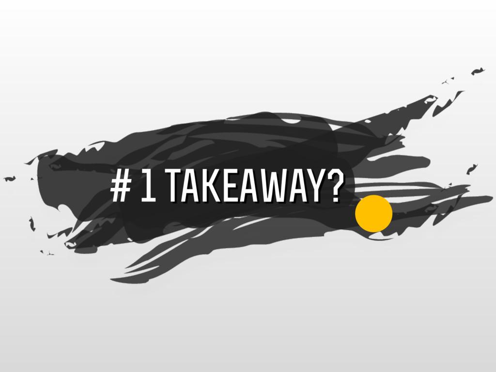 # 1 takeaway?
