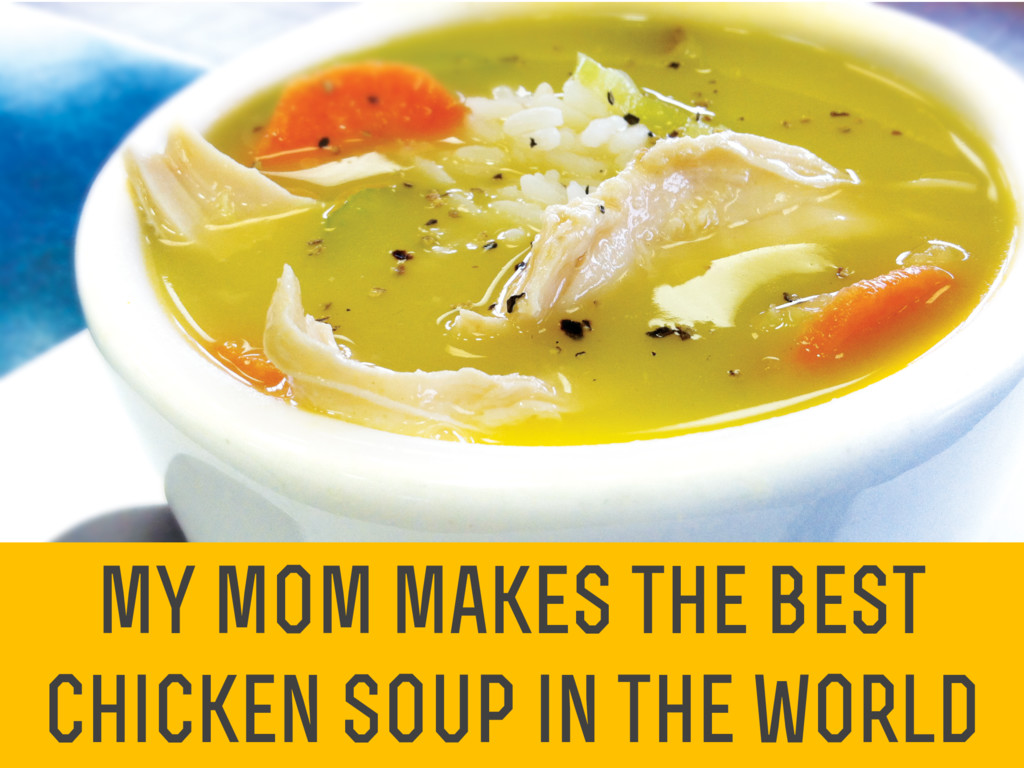 my mom makes the best chicken soup in the world