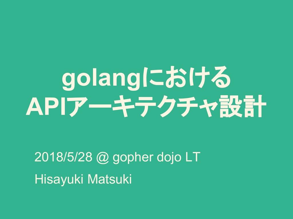 golangにおける APIアーキテクチャ設計 2018/5/28 @ gopher dojo...