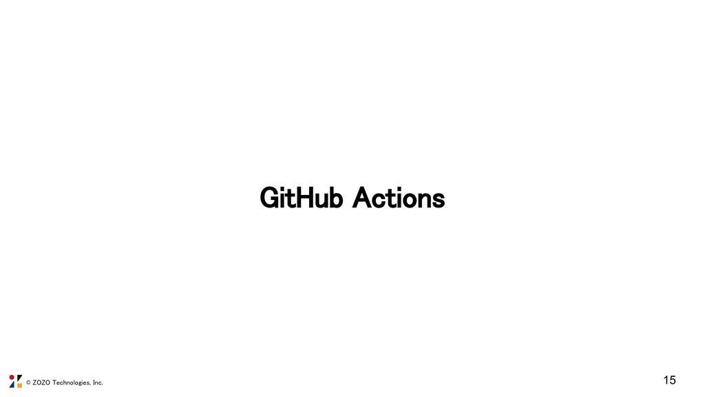 © ZOZO Technologies, Inc. GitHub Actions 15