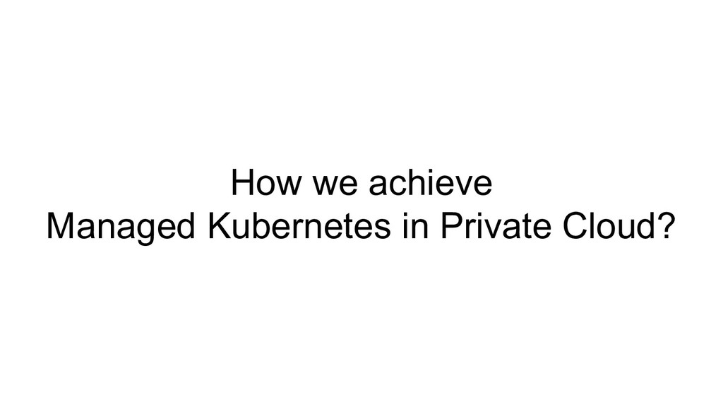 How we achieve Managed Kubernetes in Private Cl...