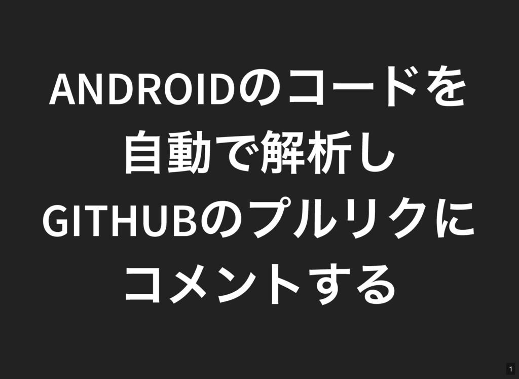 1 ANDROID のコー ドを 自動で解析し GITHUB のプルリクに コメントする
