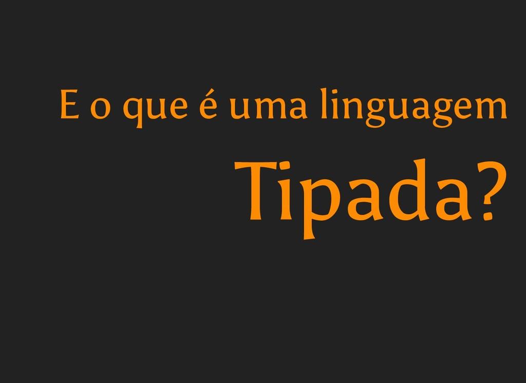 Tipada? Tipada? E o que é uma linguagem E o que...