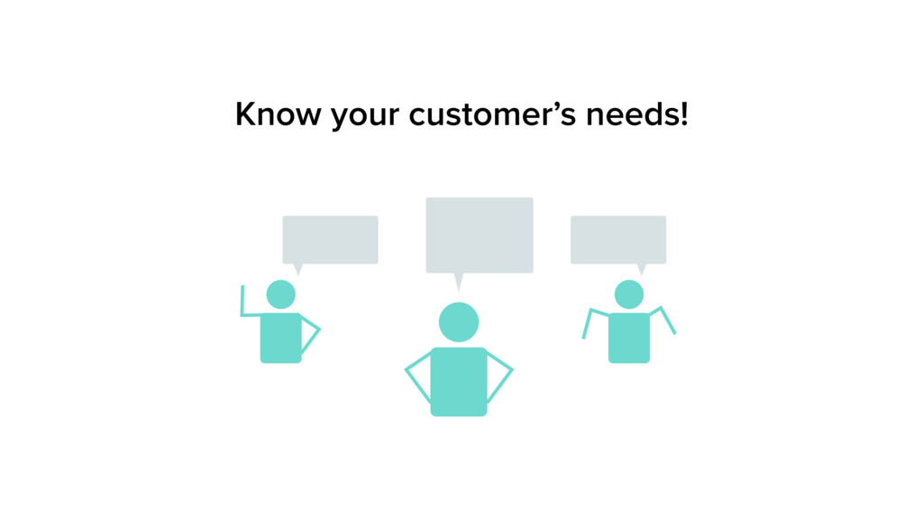Know your customer's needs!