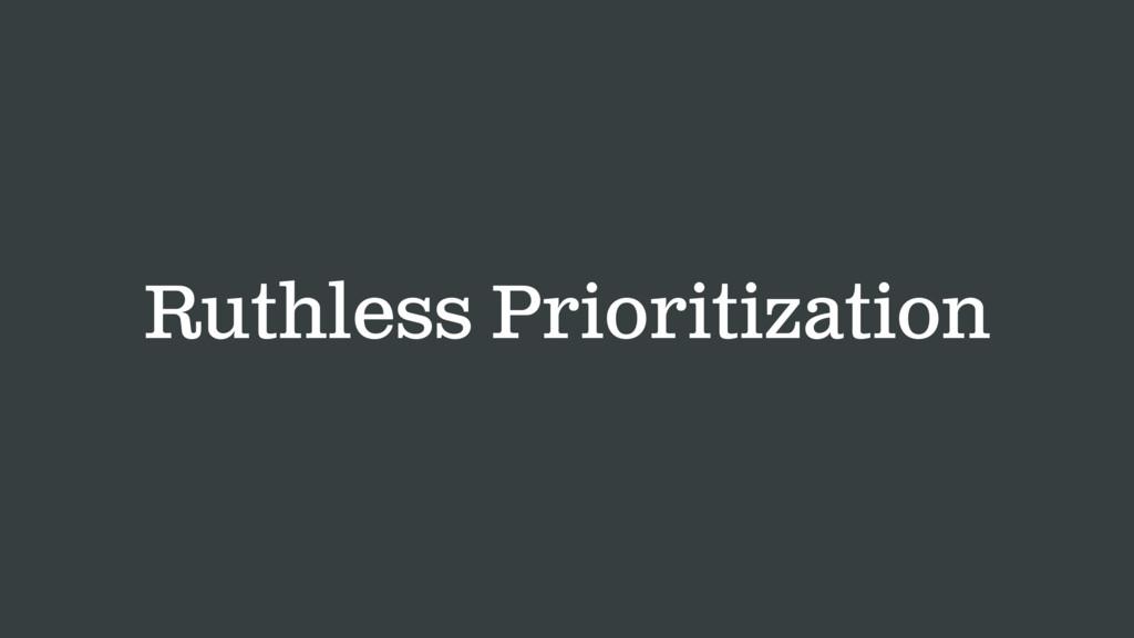 Ruthless Prioritization