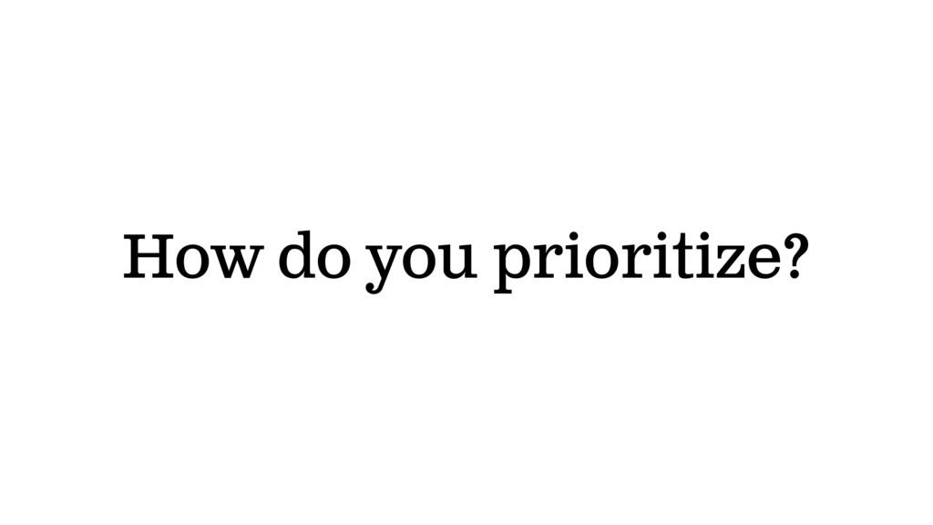 How do you prioritize?