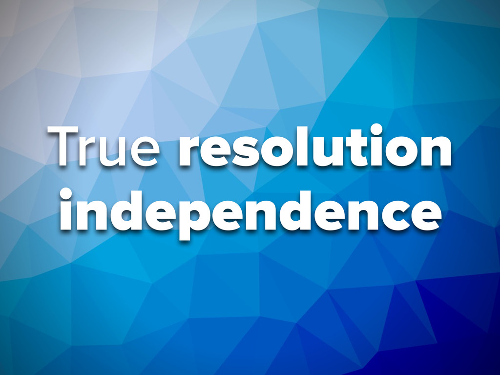 True resolution independence