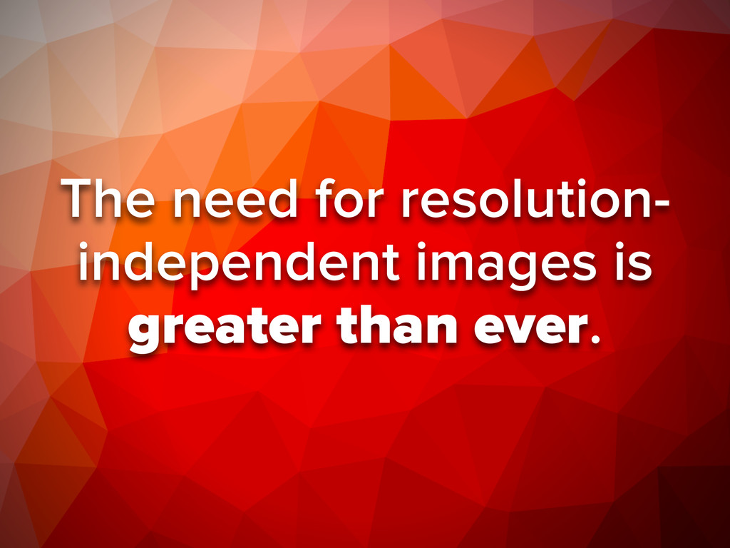 The need for resolution- independent images is ...