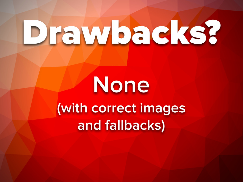 Drawbacks? None (with correct images and fallba...