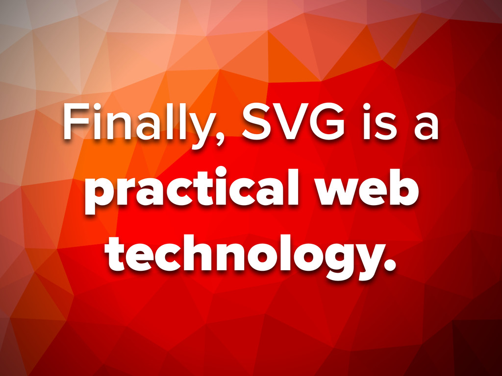 Finally, SVG is a practical web technology.
