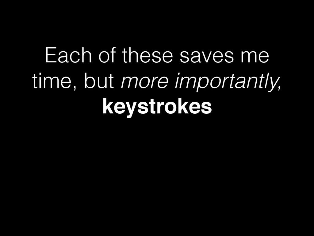 Each of these saves me time, but more important...