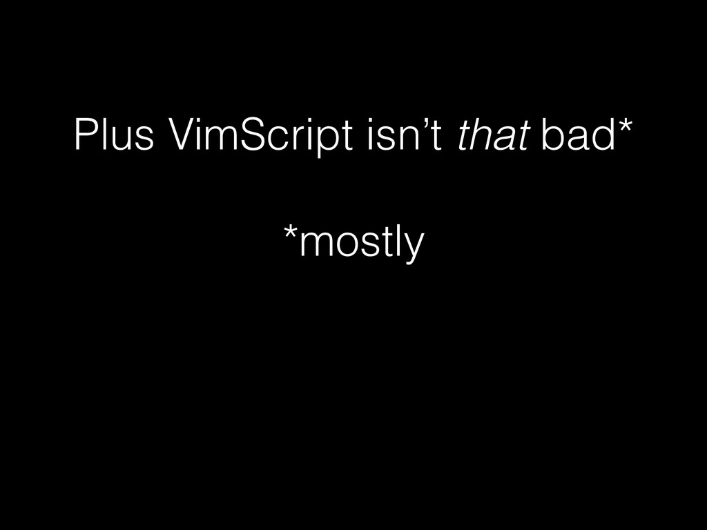 Plus VimScript isn't that bad* ! *mostly