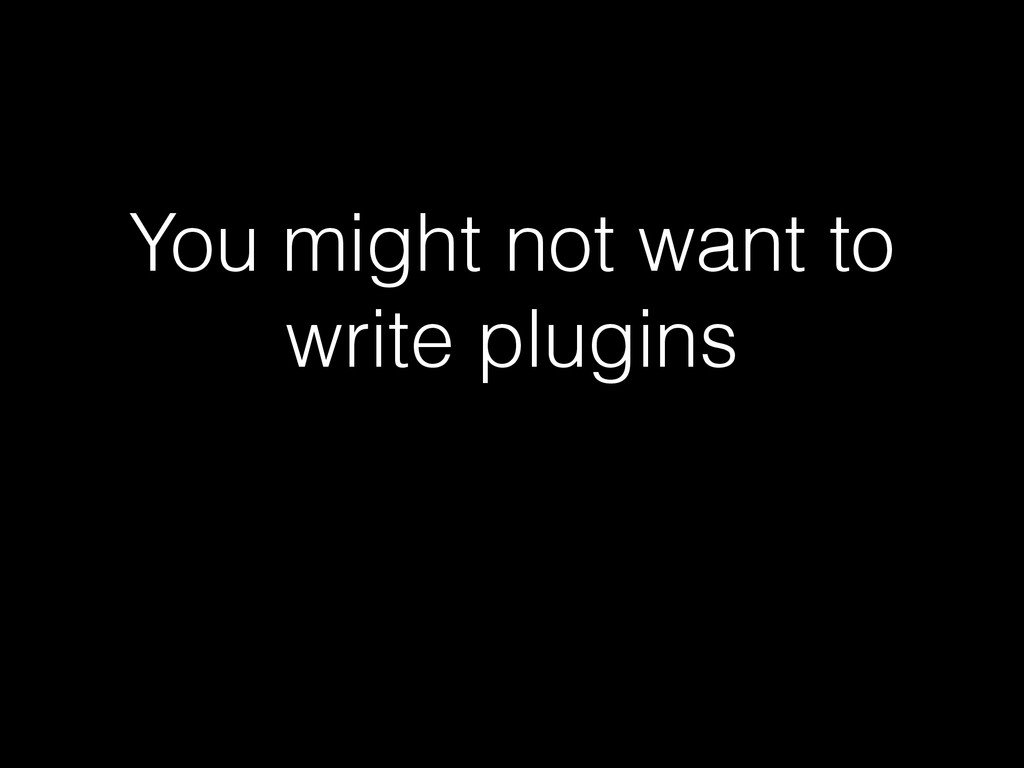 You might not want to write plugins