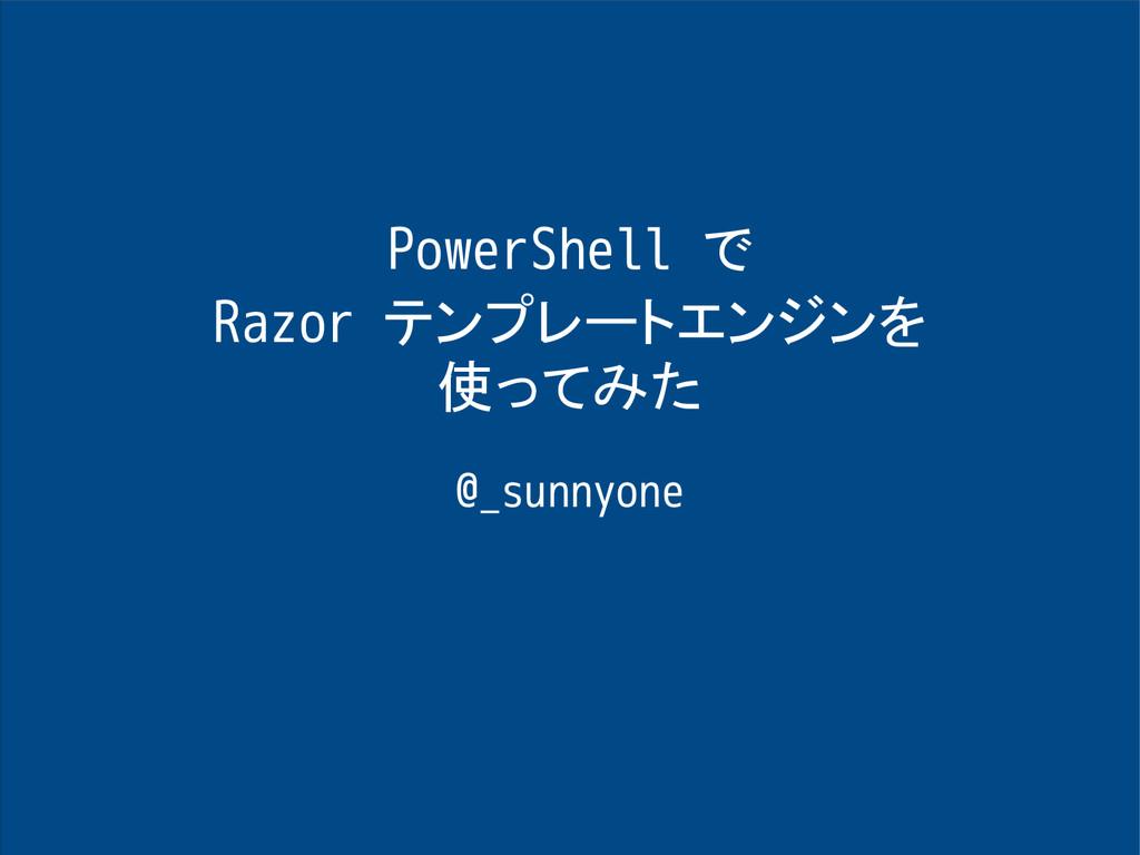 PowerShell で Razor テンプレートエンジンを 使ってみた @_sunnyone