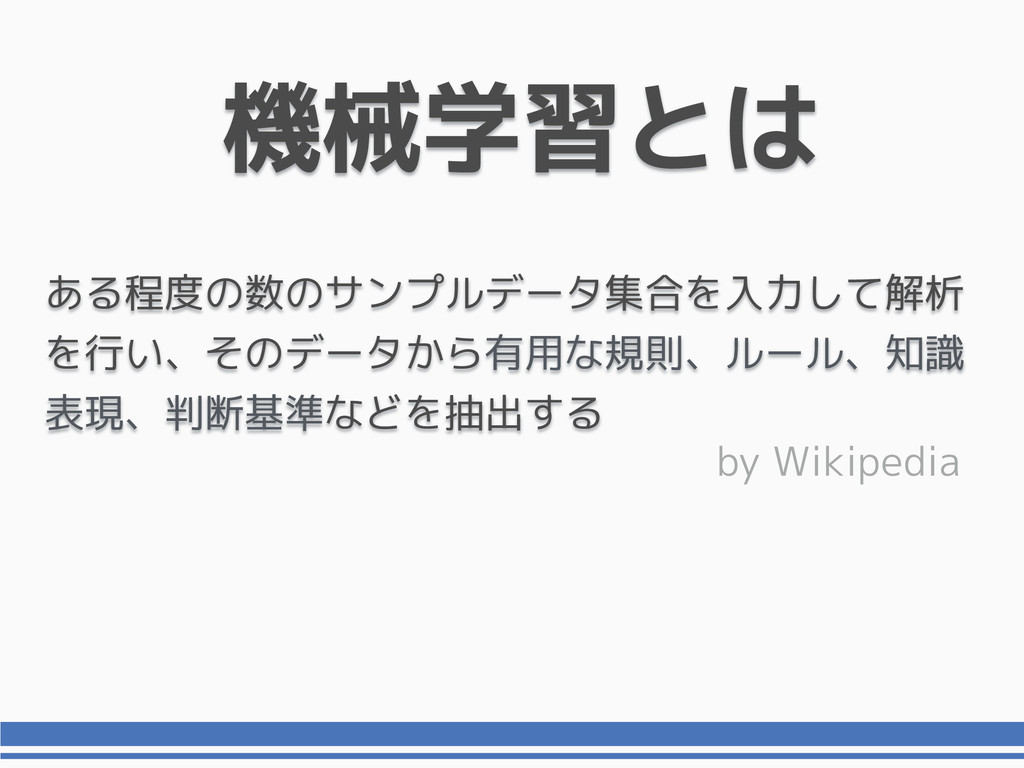 機械学習とは by Wikipedia ある程度の数のサンプルデータ集合を入力して解析 を行い...
