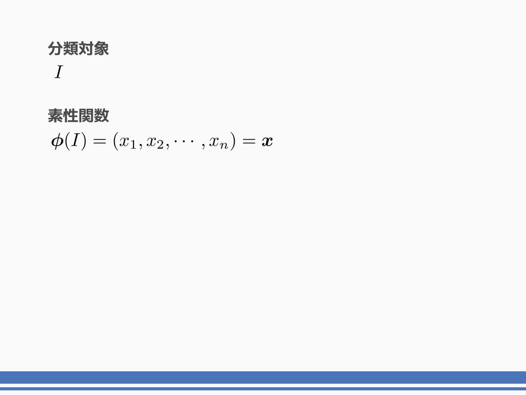 素性関数 I ( I ) = ( x1, x2, · · · , xn) = x 分類対象