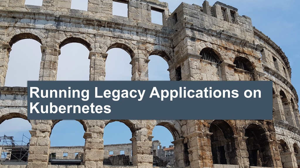 Running Legacy Applications on Kubernetes